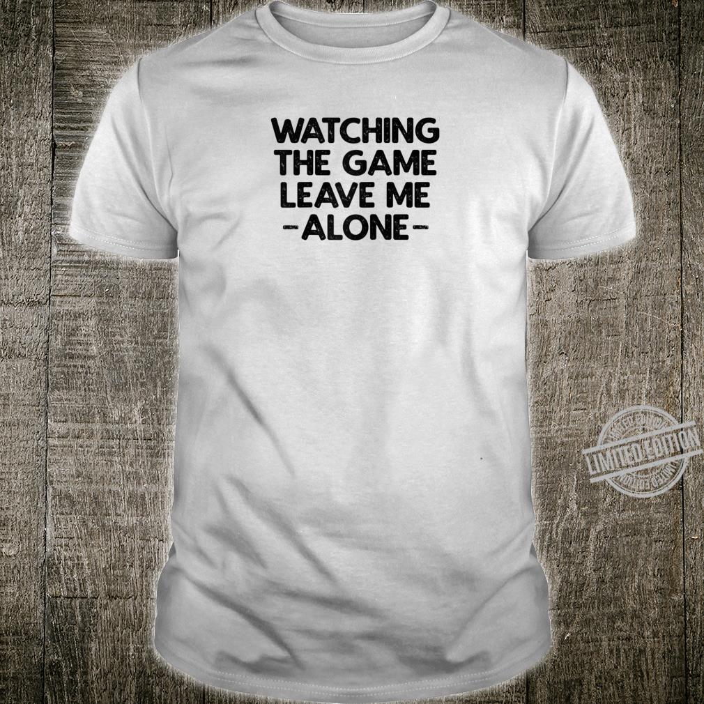 Watching The Game Leave Me Alone Shirt